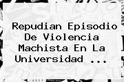 Repudian Episodio De Violencia Machista En La <b>Universidad</b> ...