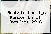 Resbala <b>Marilyn Manson</b> En El Knotfest 2016