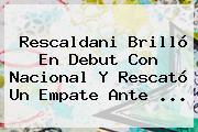 <b>Rescaldani</b> Brilló En Debut Con Nacional Y Rescató Un Empate Ante ...