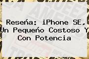 Reseña: <b>iPhone SE</b>, Un Pequeño Costoso Y Con Potencia