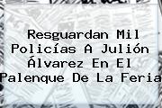 Resguardan Mil Policías A <b>Julión Álvarez</b> En El Palenque De La Feria