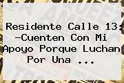 Residente <b>Calle 13</b>: ?Cuenten Con Mi Apoyo Porque Luchan Por Una <b>...</b>