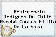 Resistencia Indígena De Chile Marchó Contra El <b>Día De La Raza</b>