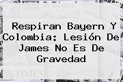 Respiran <b>Bayern</b> Y Colombia: Lesión De James No Es De Gravedad