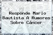 Responde <b>Mario Bautista</b> A Rumores Sobre Cáncer