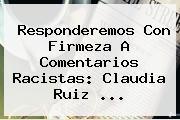 Responderemos Con Firmeza A Comentarios Racistas: <b>Claudia Ruiz</b> <b>...</b>