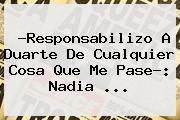 ?Responsabilizo A Duarte De Cualquier Cosa Que Me Pase?: <b>Nadia</b> <b>...</b>