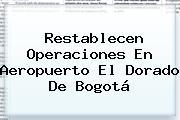 Restablecen Operaciones En <b>Aeropuerto El Dorado</b> De Bogotá