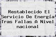 Restablecido El Servicio De Energía Tras Fallas A Nivel <b>nacional</b>