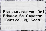 Restauranteros Del Edomex Se Amparan Contra <b>Ley Seca</b>