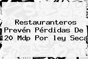 Restauranteros Prevén Pérdidas De 120 Mdp Por <b>ley Seca</b>