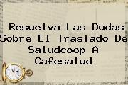 Resuelva Las Dudas Sobre El Traslado De Saludcoop A <b>Cafesalud</b>