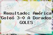 Resultado: <b>América</b> Goleó 3-0 A <b>Dorados</b> GOLES