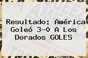 Resultado: <b>América</b> Goleó 3-0 A Los <b>Dorados</b> GOLES
