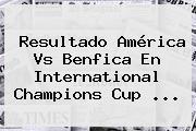 Resultado <b>América Vs Benfica</b> En International Champions Cup <b>...</b>