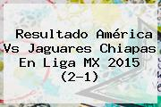 Resultado <b>América Vs Jaguares</b> Chiapas En Liga MX 2015 (2-1)
