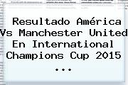 Resultado <b>América Vs Manchester United</b> En International Champions Cup 2015 <b>...</b>