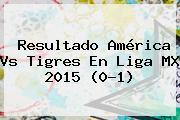 Resultado América Vs Tigres En <b>Liga MX 2015</b> (0-1)
