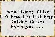 Resultado: <b>Atlas</b> 2-0 <b>Newells</b> Old Boys (Vídeo Goles Barragan ...