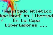 Resultado Atlético Nacional Vs Libertad En La <b>Copa Libertadores</b> <b>...</b>