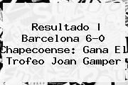 Resultado | <b>Barcelona</b> 6-0 <b>Chapecoense</b>: Gana El Trofeo Joan Gamper