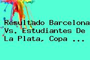 Resultado Barcelona Vs. Estudiantes De La Plata, <b>Copa</b> <b>...</b>