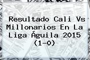 Resultado <b>Cali Vs Millonarios</b> En La Liga Águila 2015 (1-0)