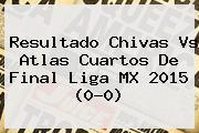 Resultado <b>Chivas Vs Atlas</b> Cuartos De Final Liga MX 2015 (0-0)