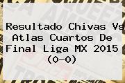 Resultado <b>Chivas Vs Atlas</b> Cuartos De Final Liga MX <b>2015</b> (0-0)