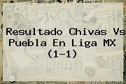 Resultado <b>Chivas Vs Puebla</b> En Liga MX (1-1)