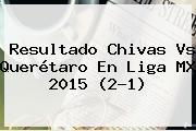 Resultado <b>Chivas Vs Querétaro</b> En Liga MX 2015 (2-1)
