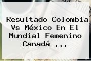 Resultado Colombia Vs México En El <b>Mundial Femenino</b> Canadá <b>...</b>
