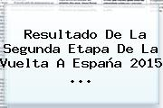 Resultado De La Segunda Etapa De La <b>Vuelta A España 2015</b> <b>...</b>