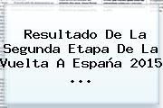 Resultado De La Segunda Etapa De La <b>Vuelta</b> A <b>España 2015</b> <b>...</b>
