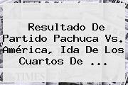 Resultado De Partido <b>Pachuca Vs</b>. <b>América</b>, Ida De Los Cuartos De <b>...</b>