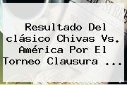 Resultado Del Clásico <b>Chivas Vs. América</b> Por El Torneo Clausura <b>...</b>