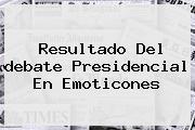 Resultado Del <b>debate</b> Presidencial En Emoticones