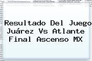 Resultado Del Juego <b>Juárez Vs Atlante</b> Final Ascenso MX