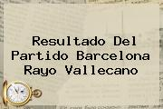 Resultado Del Partido <b>Barcelona</b> Rayo Vallecano