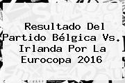 Resultado Del Partido <b>Bélgica Vs</b>. <b>Irlanda</b> Por La Eurocopa 2016