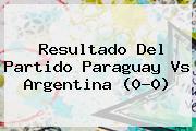 Resultado Del Partido <b>Paraguay Vs Argentina</b> (0-0)