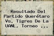 Resultado Del Partido <b>Querétaro Vs</b>. <b>Tigres</b> De La UANL, Torneo <b>...</b>