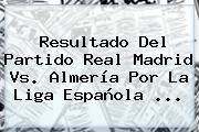 Resultado Del Partido <b>Real Madrid Vs</b>. <b>Almería</b> Por La Liga Española <b>...</b>