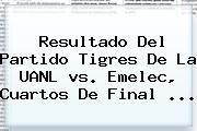 Resultado Del Partido <b>Tigres</b> De La UANL <b>vs</b>. <b>Emelec</b>, Cuartos De Final <b>...</b>