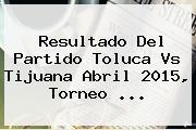 Resultado Del Partido <b>Toluca Vs Tijuana</b> Abril 2015, Torneo <b>...</b>