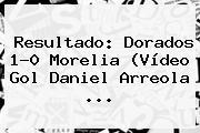 Resultado: <b>Dorados</b> 1-0 <b>Morelia</b> (Vídeo Gol Daniel Arreola <b>...</b>