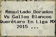 Resultado <b>Dorados Vs</b> Gallos Blancos <b>Querétaro</b> En Liga MX 2015 <b>...</b>