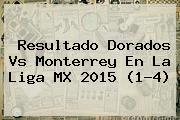 Resultado <b>Dorados Vs Monterrey</b> En La Liga MX 2015 (1-4)