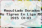 Resultado Dorados Vs Tigres En Liga MX 2015 (0-0)