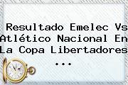 Resultado <b>Emelec Vs Atlético Nacional</b> En La Copa Libertadores <b>...</b>